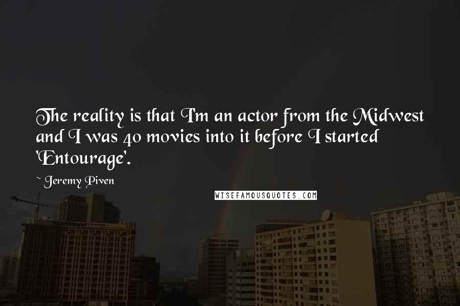 Jeremy Piven quotes: The reality is that I'm an actor from the Midwest and I was 40 movies into it before I started 'Entourage'.