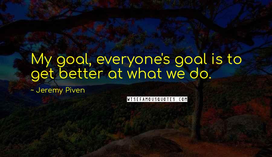 Jeremy Piven quotes: My goal, everyone's goal is to get better at what we do.