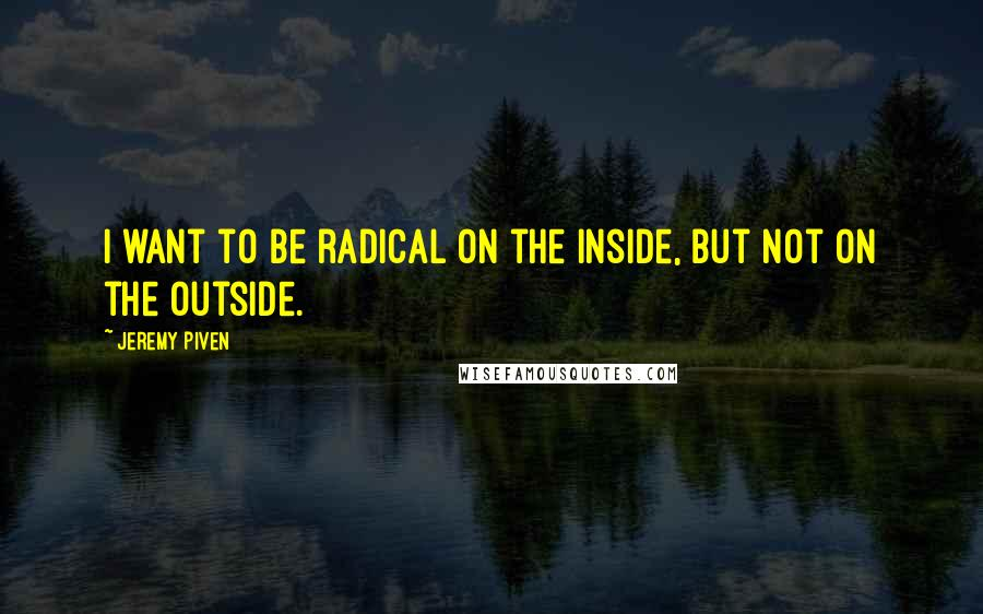Jeremy Piven quotes: I want to be radical on the inside, but not on the outside.