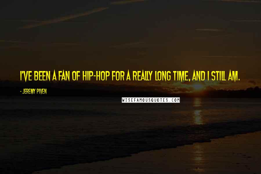 Jeremy Piven quotes: I've been a fan of hip-hop for a really long time, and I still am.