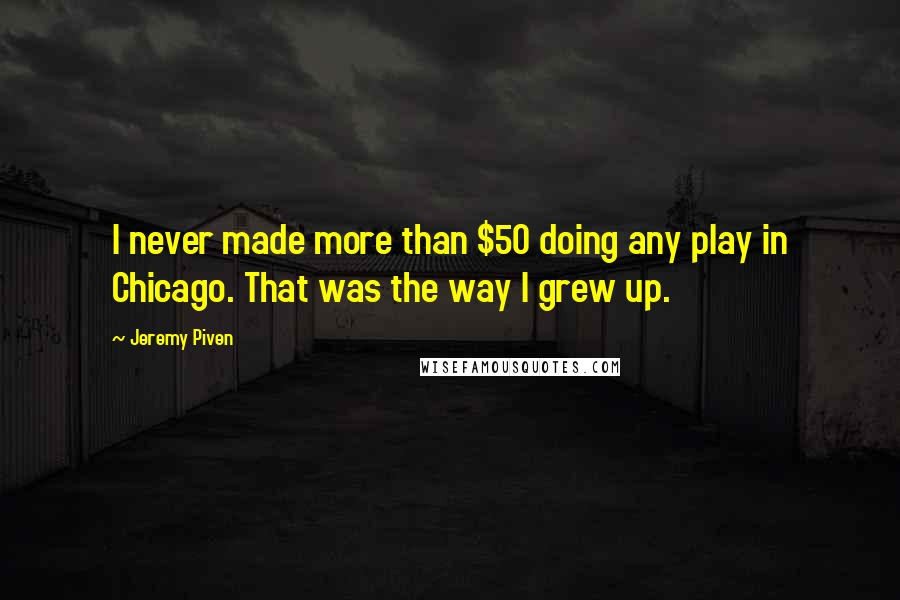 Jeremy Piven quotes: I never made more than $50 doing any play in Chicago. That was the way I grew up.