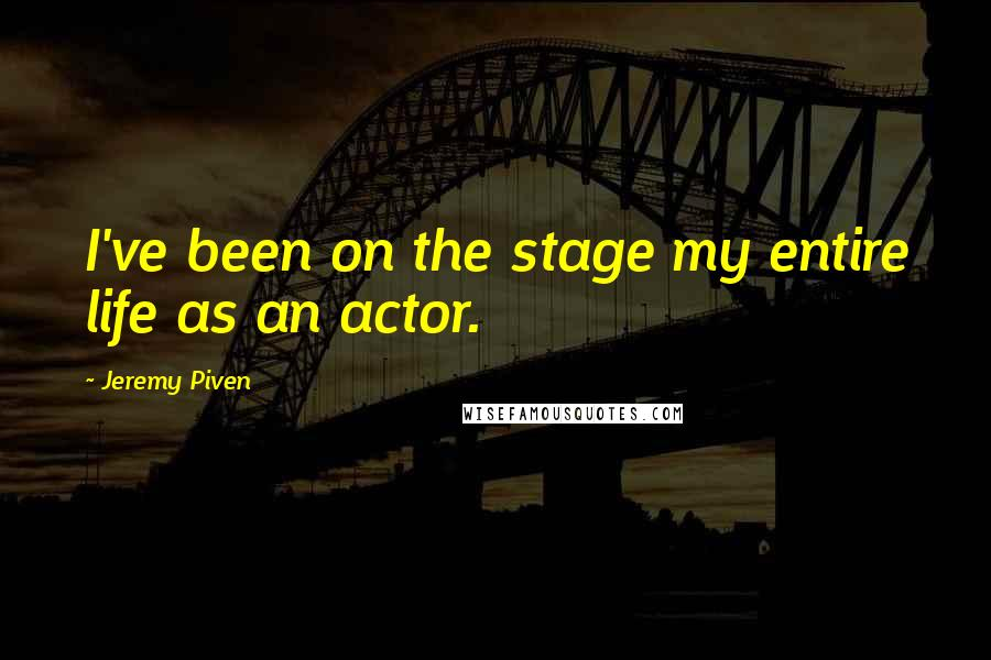 Jeremy Piven quotes: I've been on the stage my entire life as an actor.