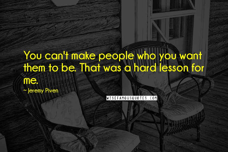 Jeremy Piven quotes: You can't make people who you want them to be. That was a hard lesson for me.