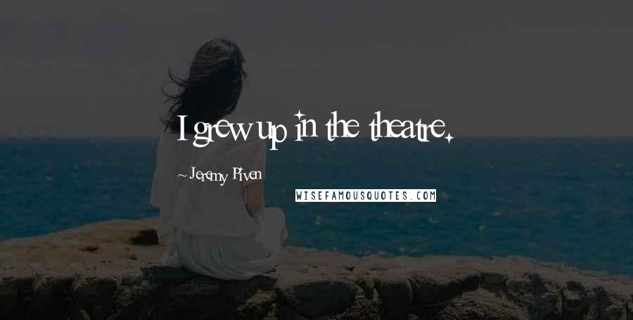 Jeremy Piven quotes: I grew up in the theatre.