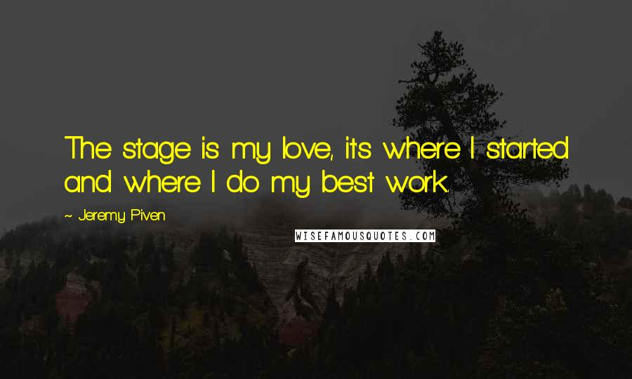 Jeremy Piven quotes: The stage is my love, it's where I started and where I do my best work.