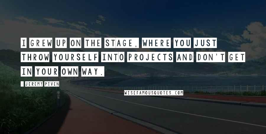 Jeremy Piven quotes: I grew up on the stage, where you just throw yourself into projects and don't get in your own way.