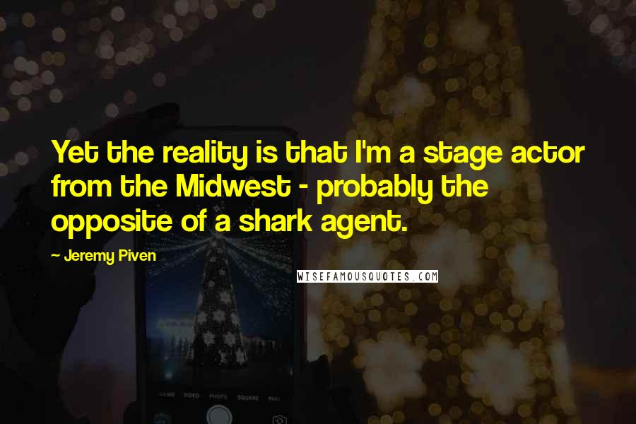 Jeremy Piven quotes: Yet the reality is that I'm a stage actor from the Midwest - probably the opposite of a shark agent.