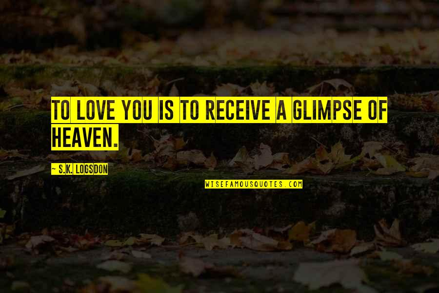 Jeremy Radin Quotes By S.K. Logsdon: To Love you Is to Receive a Glimpse