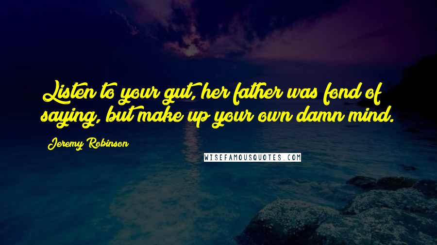 Jeremy Robinson quotes: Listen to your gut, her father was fond of saying, but make up your own damn mind.