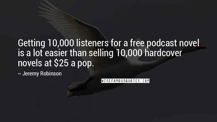 Jeremy Robinson quotes: Getting 10,000 listeners for a free podcast novel is a lot easier than selling 10,000 hardcover novels at $25 a pop.