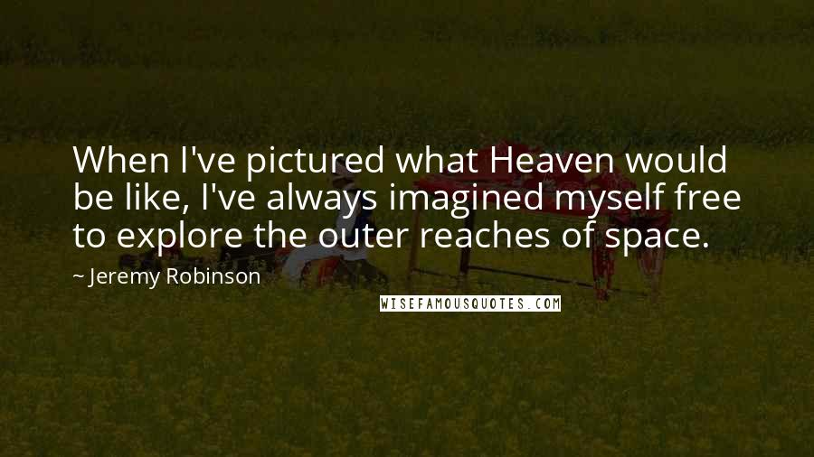 Jeremy Robinson quotes: When I've pictured what Heaven would be like, I've always imagined myself free to explore the outer reaches of space.