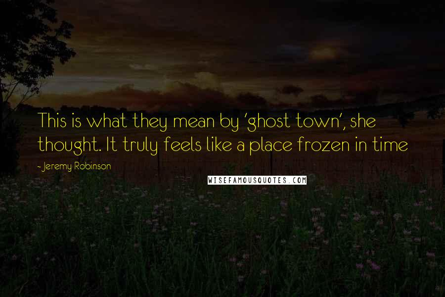 Jeremy Robinson quotes: This is what they mean by 'ghost town', she thought. It truly feels like a place frozen in time