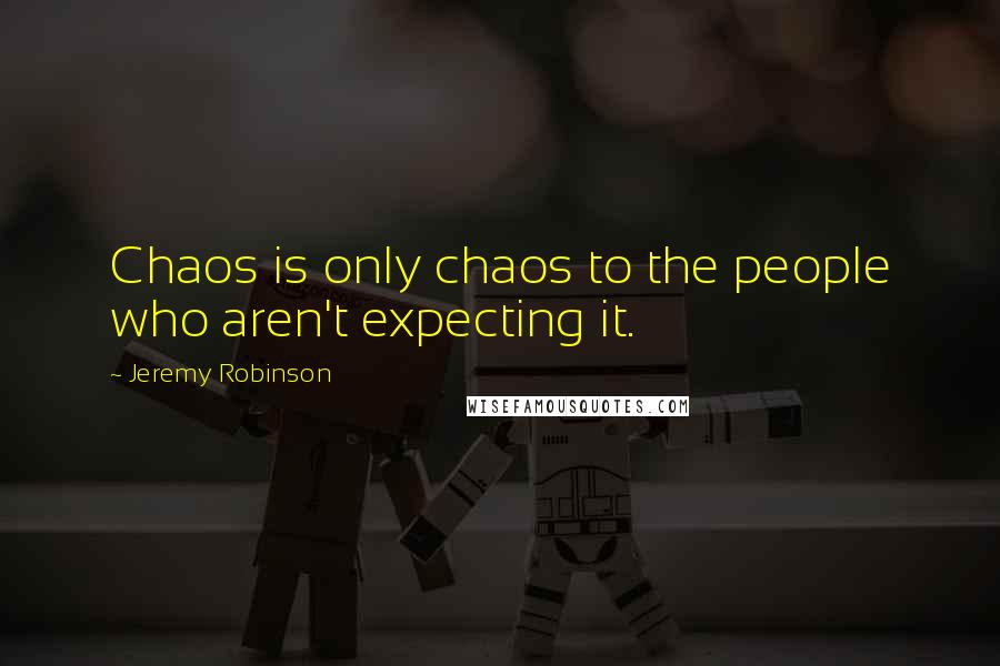 Jeremy Robinson quotes: Chaos is only chaos to the people who aren't expecting it.
