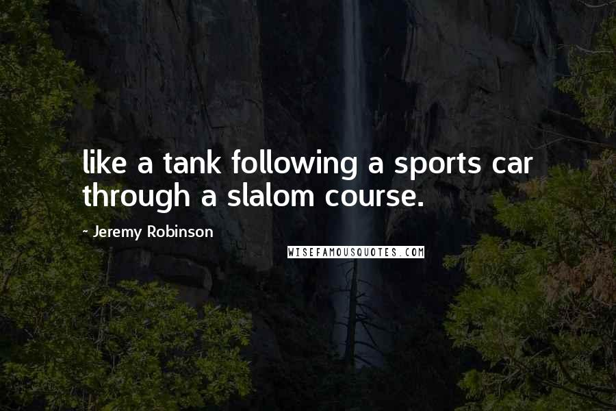 Jeremy Robinson quotes: like a tank following a sports car through a slalom course.