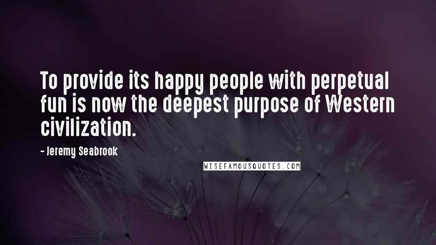Jeremy Seabrook quotes: To provide its happy people with perpetual fun is now the deepest purpose of Western civilization.