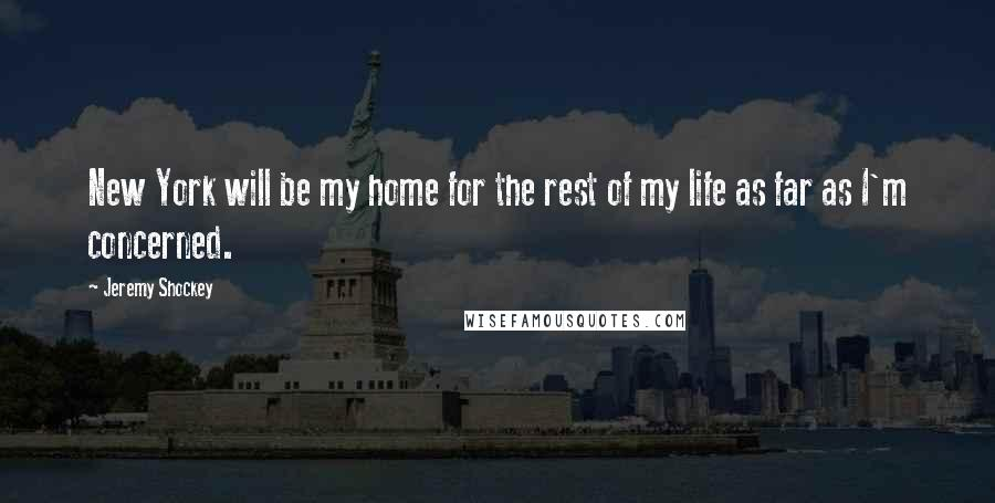 Jeremy Shockey quotes: New York will be my home for the rest of my life as far as I'm concerned.