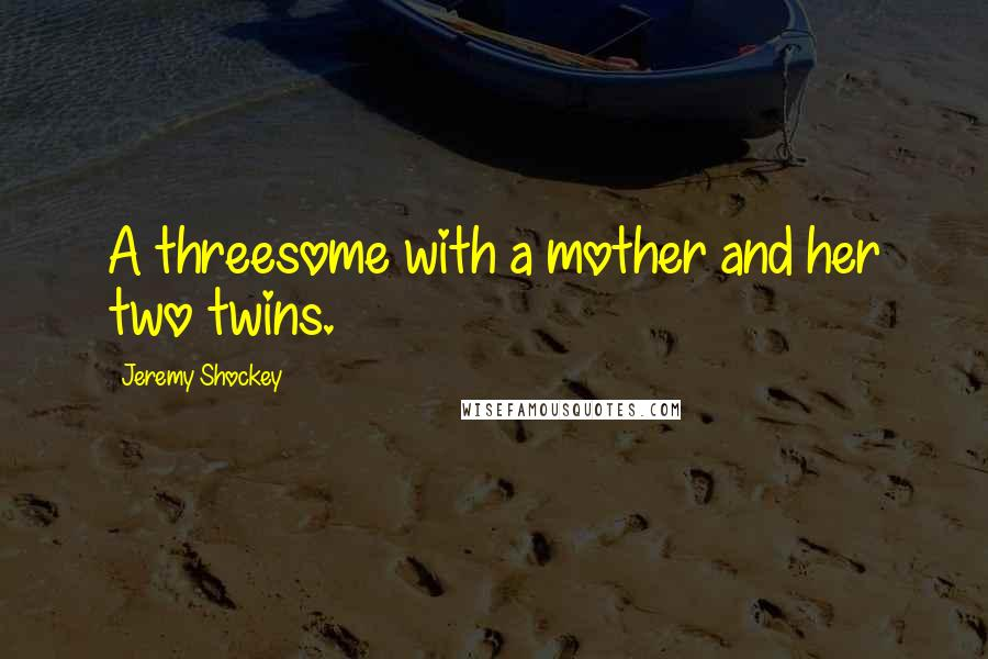Jeremy Shockey quotes: A threesome with a mother and her two twins.