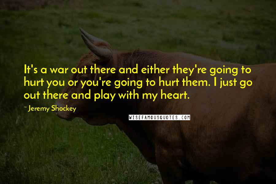 Jeremy Shockey quotes: It's a war out there and either they're going to hurt you or you're going to hurt them. I just go out there and play with my heart.