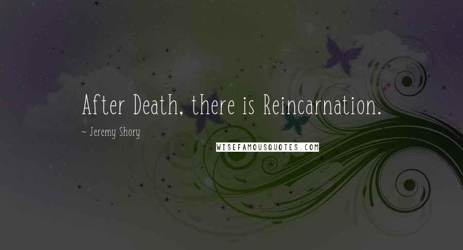 Jeremy Shory quotes: After Death, there is Reincarnation.