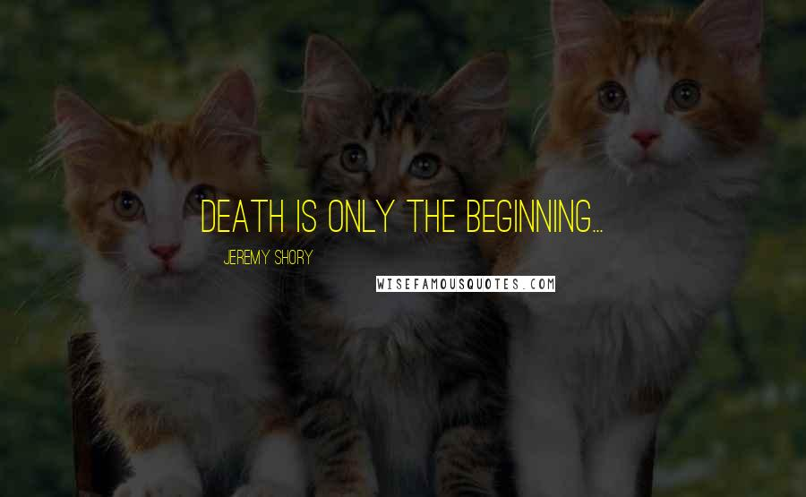 Jeremy Shory quotes: Death is only the beginning...