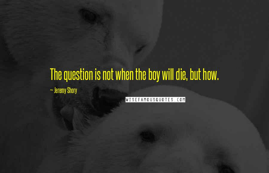 Jeremy Shory quotes: The question is not when the boy will die, but how.