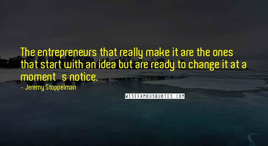 Jeremy Stoppelman quotes: The entrepreneurs that really make it are the ones that start with an idea but are ready to change it at a moment's notice.