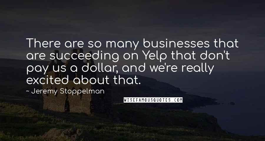 Jeremy Stoppelman quotes: There are so many businesses that are succeeding on Yelp that don't pay us a dollar, and we're really excited about that.