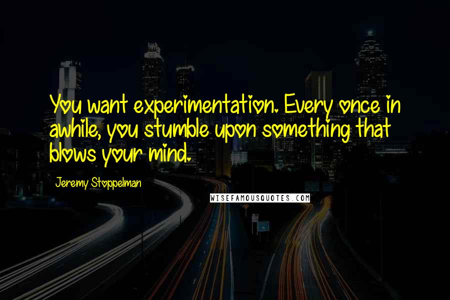 Jeremy Stoppelman quotes: You want experimentation. Every once in awhile, you stumble upon something that blows your mind.