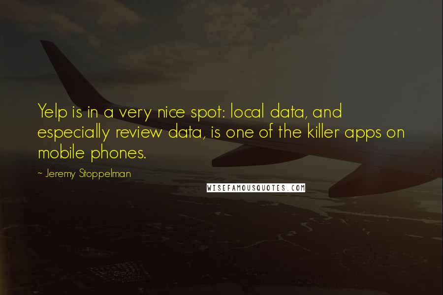 Jeremy Stoppelman quotes: Yelp is in a very nice spot: local data, and especially review data, is one of the killer apps on mobile phones.