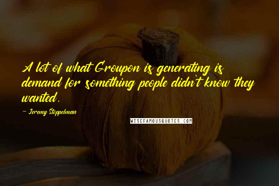 Jeremy Stoppelman quotes: A lot of what Groupon is generating is demand for something people didn't know they wanted.
