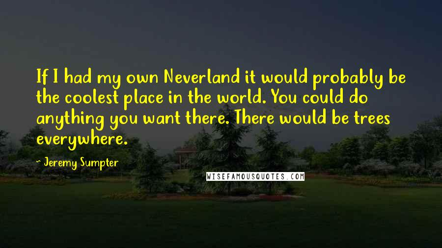 Jeremy Sumpter quotes: If I had my own Neverland it would probably be the coolest place in the world. You could do anything you want there. There would be trees everywhere.