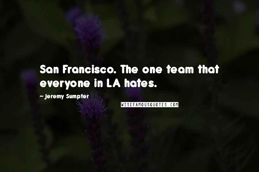 Jeremy Sumpter quotes: San Francisco. The one team that everyone in LA hates.