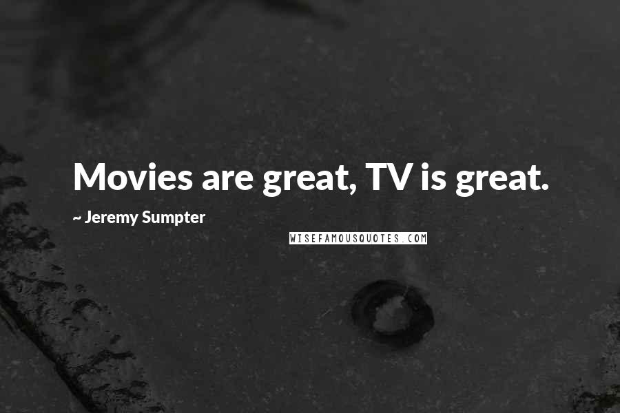 Jeremy Sumpter quotes: Movies are great, TV is great.