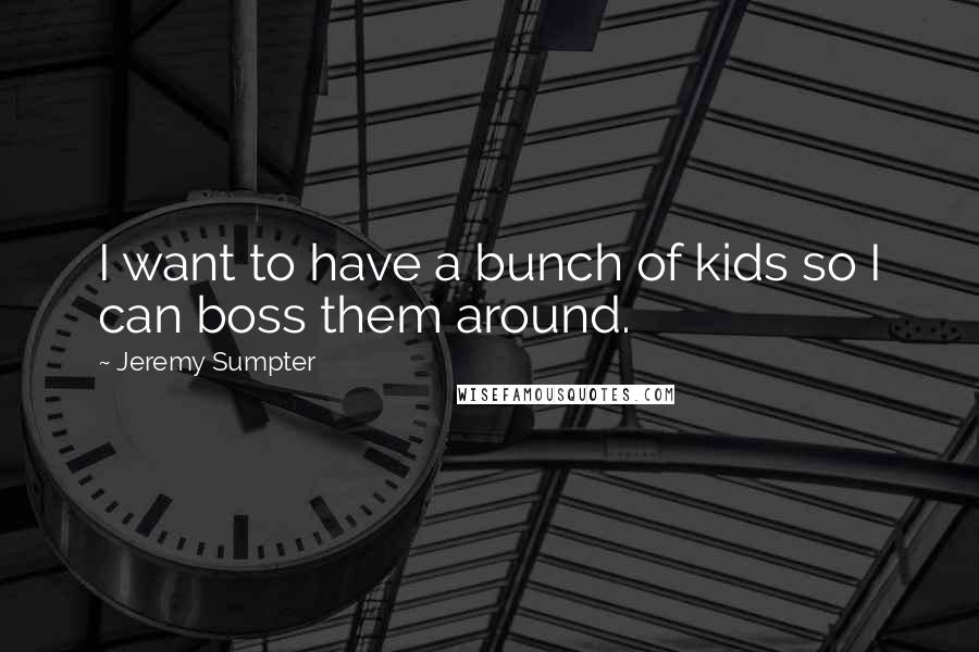 Jeremy Sumpter quotes: I want to have a bunch of kids so I can boss them around.