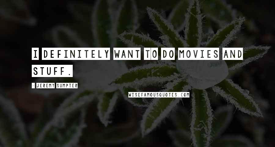 Jeremy Sumpter quotes: I definitely want to do movies and stuff.