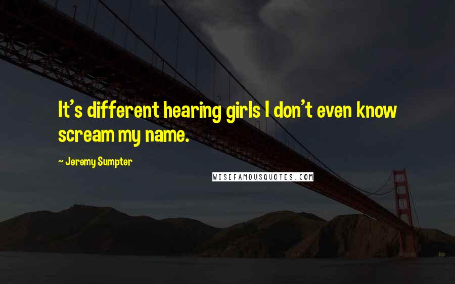 Jeremy Sumpter quotes: It's different hearing girls I don't even know scream my name.