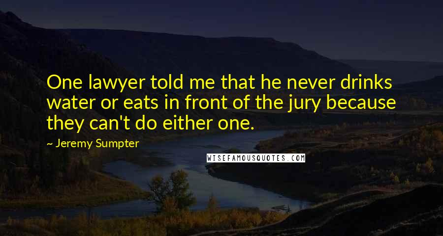 Jeremy Sumpter quotes: One lawyer told me that he never drinks water or eats in front of the jury because they can't do either one.