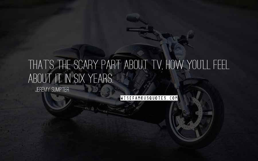 Jeremy Sumpter quotes: That's the scary part about TV, how you'll feel about it in six years.
