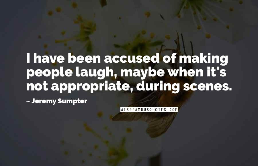Jeremy Sumpter quotes: I have been accused of making people laugh, maybe when it's not appropriate, during scenes.