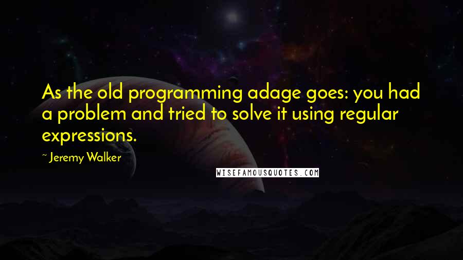 Jeremy Walker quotes: As the old programming adage goes: you had a problem and tried to solve it using regular expressions.