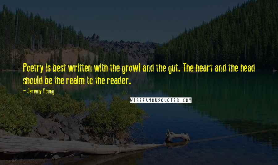 Jeremy Young quotes: Poetry is best written with the growl and the gut. The heart and the head should be the realm to the reader.