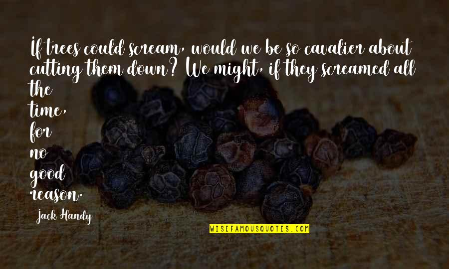 Jeric Teng Quotes By Jack Handy: If trees could scream, would we be so