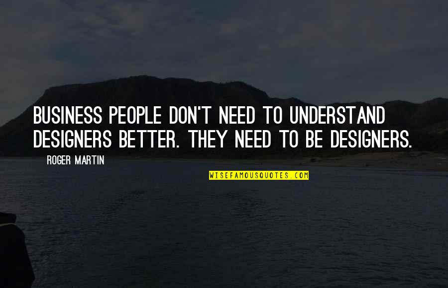 Jeric Teng Quotes By Roger Martin: Business people don't need to understand designers better.