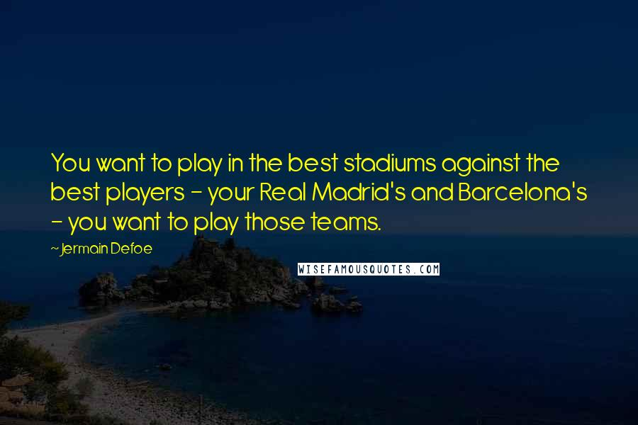 Jermain Defoe quotes: You want to play in the best stadiums against the best players - your Real Madrid's and Barcelona's - you want to play those teams.
