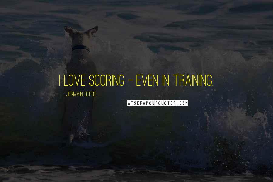 Jermain Defoe quotes: I love scoring - even in training.