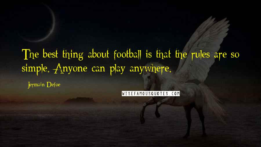 Jermain Defoe quotes: The best thing about football is that the rules are so simple. Anyone can play anywhere.