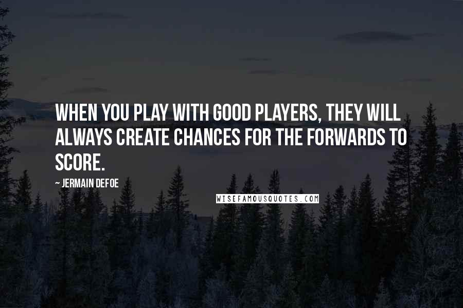 Jermain Defoe quotes: When you play with good players, they will always create chances for the forwards to score.