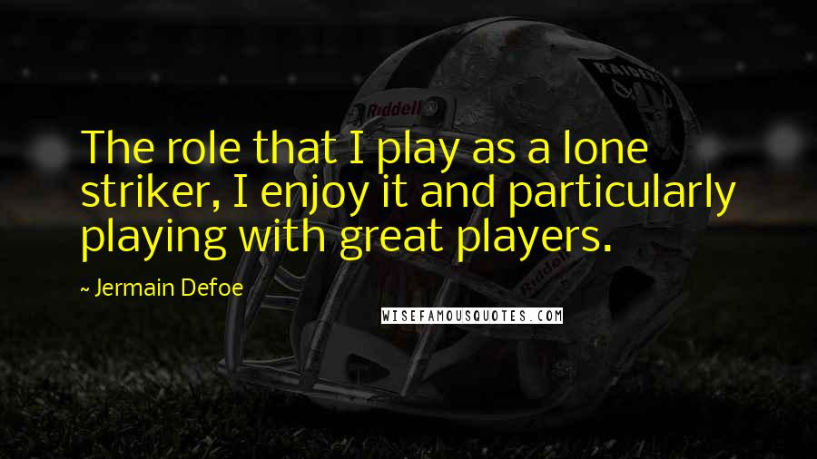 Jermain Defoe quotes: The role that I play as a lone striker, I enjoy it and particularly playing with great players.