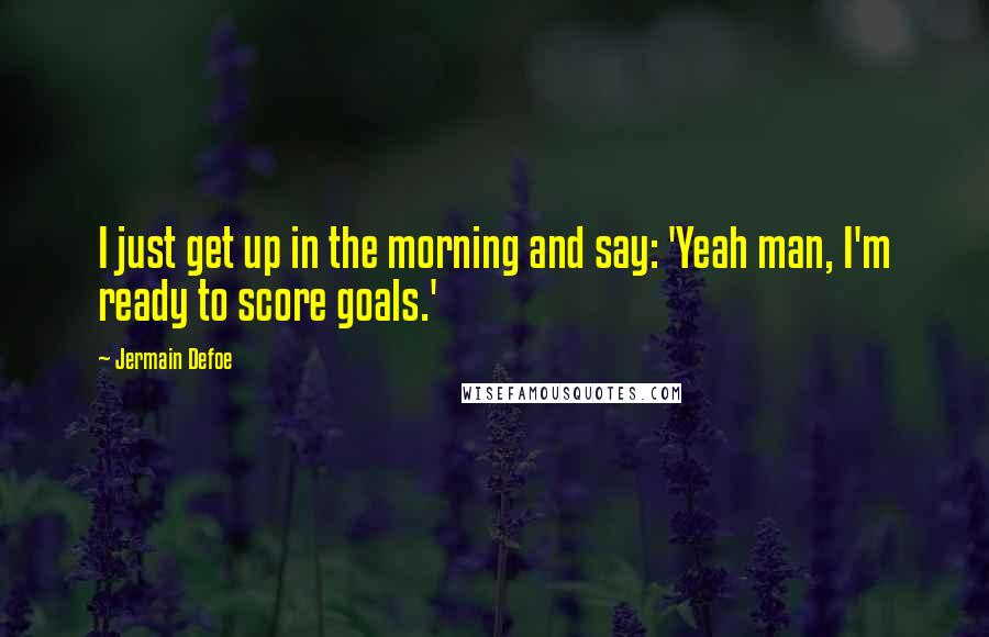 Jermain Defoe quotes: I just get up in the morning and say: 'Yeah man, I'm ready to score goals.'