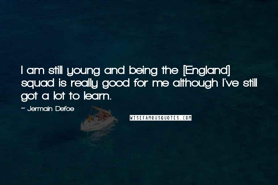 Jermain Defoe quotes: I am still young and being the [England] squad is really good for me although I've still got a lot to learn.